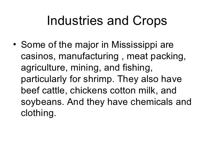 Industries and Crops <ul><li>Some of the major in Mississippi are casinos, manufacturing , meat packing, agriculture, mini...