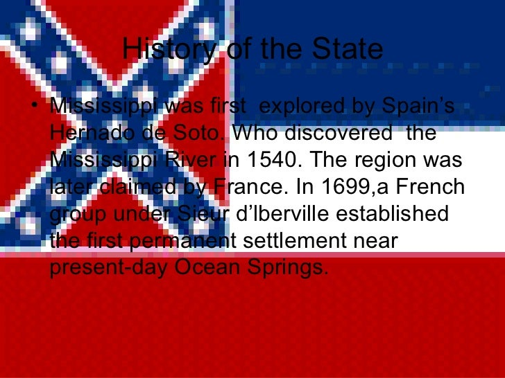 History of the State <ul><li>Mississippi was first  explored by Spain's Hernado de Soto. Who discovered  the Mississippi R...