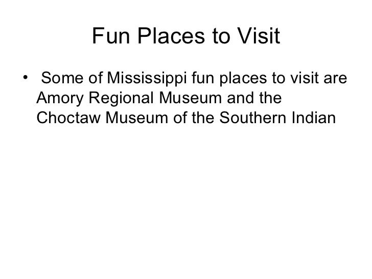 Fun Places to Visit <ul><li>Some of Mississippi fun places to visit are Amory Regional Museum and the Choctaw Museum of th...