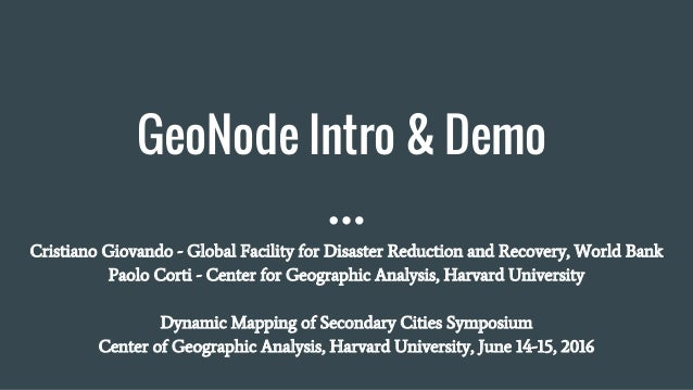 GeoNode Intro & Demo Cristiano Giovando - Global Facility for Disaster Reduction and Recovery, World Bank Paolo Corti - Ce...