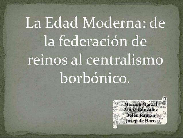 Mariam Marzal Ainoa González Belén Ramón Josep de Haro La Edad Moderna: de la federación de reinos al centralismo borbónic...