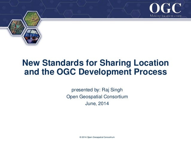 ® New Standards for Sharing Location and the OGC Development Process presented by: Raj Singh Open Geospatial Consortium Ju...