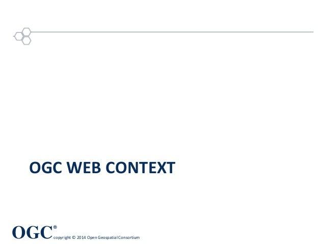 OGC ® copyright © 2014 Open Geospatial Consortium OGC WEB CONTEXT
