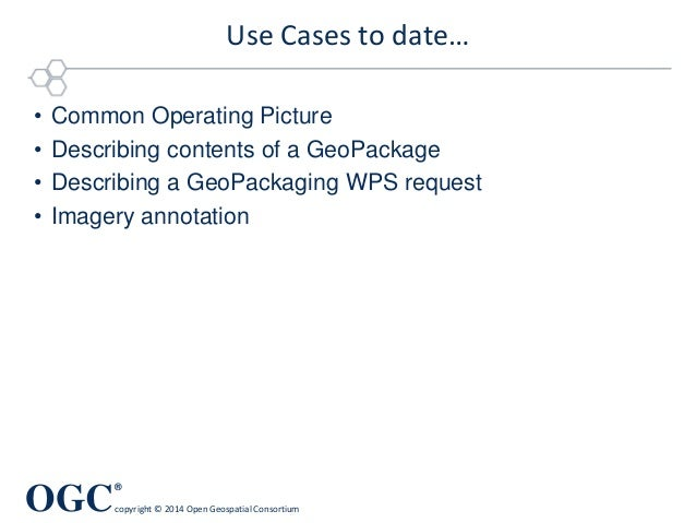OGC ® copyright © 2014 Open Geospatial Consortium Use Cases to date… • Common Operating Picture • Describing contents of a...