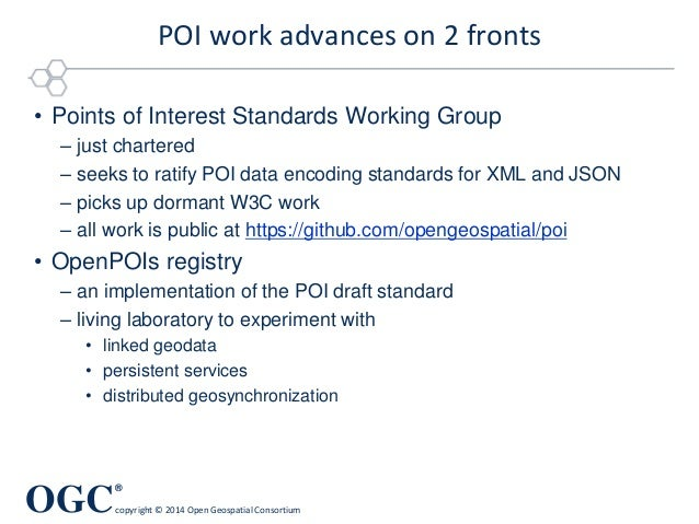 OGC ® copyright © 2014 Open Geospatial Consortium POI work advances on 2 fronts • Points of Interest Standards Working Gro...