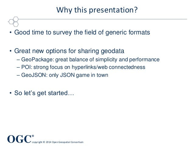 OGC ® copyright © 2014 Open Geospatial Consortium Why this presentation? • Good time to survey the field of generic format...