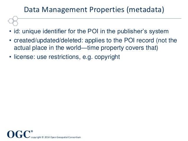 OGC ® copyright © 2014 Open Geospatial Consortium Data Management Properties (metadata) • id: unique identifier for the PO...