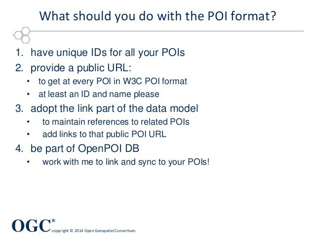 OGC ® copyright © 2014 Open Geospatial Consortium What should you do with the POI format? 1. have unique IDs for all your ...