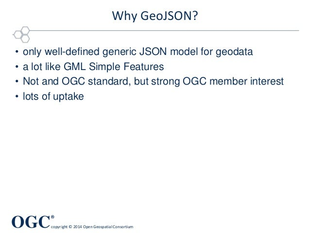 OGC ® copyright © 2014 Open Geospatial Consortium Why GeoJSON? • only well-defined generic JSON model for geodata • a lot ...
