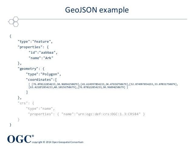 "OGC ® copyright © 2014 Open Geospatial Consortium GeoJSON example { ""type"":""Feature"", ""properties"": { ""id"":""aabbaa"", ""name..."