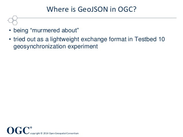 OGC ® copyright © 2014 Open Geospatial Consortium Where is GeoJSON in OGC? • being ―murmered about‖ • tried out as a light...