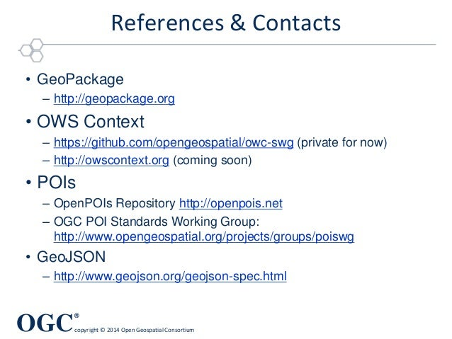 OGC ® copyright © 2014 Open Geospatial Consortium References & Contacts • GeoPackage – http://geopackage.org • OWS Context...