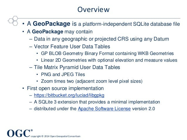 OGC ® copyright © 2014 Open Geospatial Consortium Overview • A GeoPackage is a platform-independent SQLite database file •...