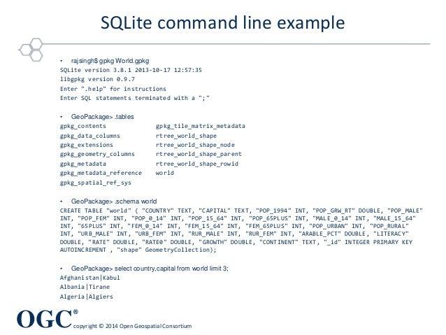 OGC ® copyright © 2014 Open Geospatial Consortium SQLite command line example • rajsingh$ gpkg World.gpkg SQLite version 3...