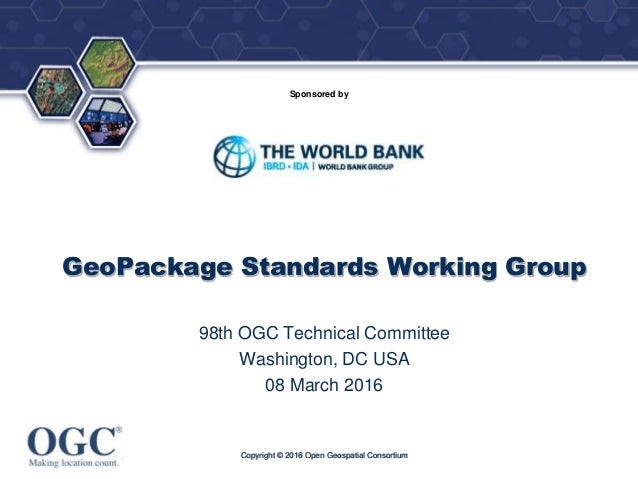 ® Sponsored by GeoPackage Standards Working Group 98th OGC Technical Committee Washington, DC USA 08 March 2016 Copyright ...