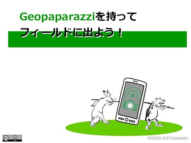 FOSS4G 2015 Hokkaido Geopaparazziを持って フィールドに出よう! Geopaparazziを持って フィールドに出よう!