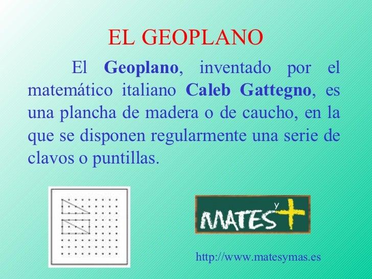 EL GEOPLANO <ul><li>El  Geoplano , inventado por el matemático italiano  Caleb Gattegno , es una plancha de madera o de ca...