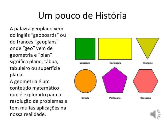 """Um pouco de História  A palavra geoplano vem  do inglês """"geoboards"""" ou  do francês """"geoplans""""  onde """"geo"""" vem de  geometri..."""