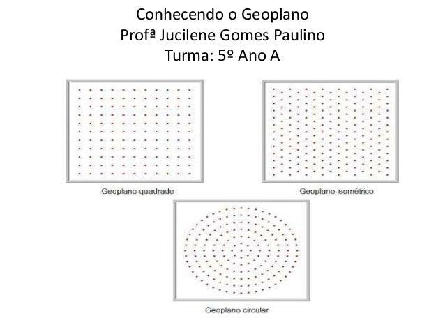Conhecendo o Geoplano  Profª Jucilene Gomes Paulino  Turma: 5º Ano A