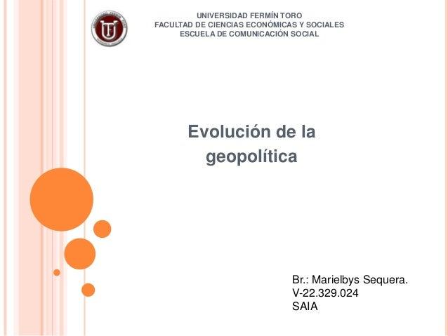 UNIVERSIDAD FERMÍN TOROFACULTAD DE CIENCIAS ECONÓMICAS Y SOCIALESESCUELA DE COMUNICACIÓN SOCIALEvolución de lageopolíticaB...