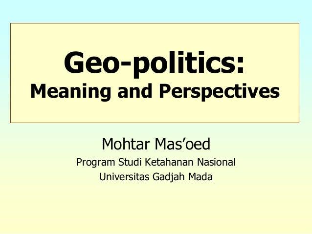 Mohtar Mas'oedProgram Studi Ketahanan NasionalUniversitas Gadjah MadaGeo-politics:Meaning and Perspectives
