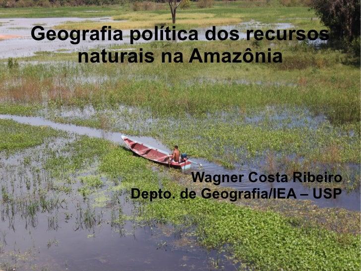 Geografia política dos recursos    naturais na Amazônia                  Wagner Costa Ribeiro          Depto. de Geografia...