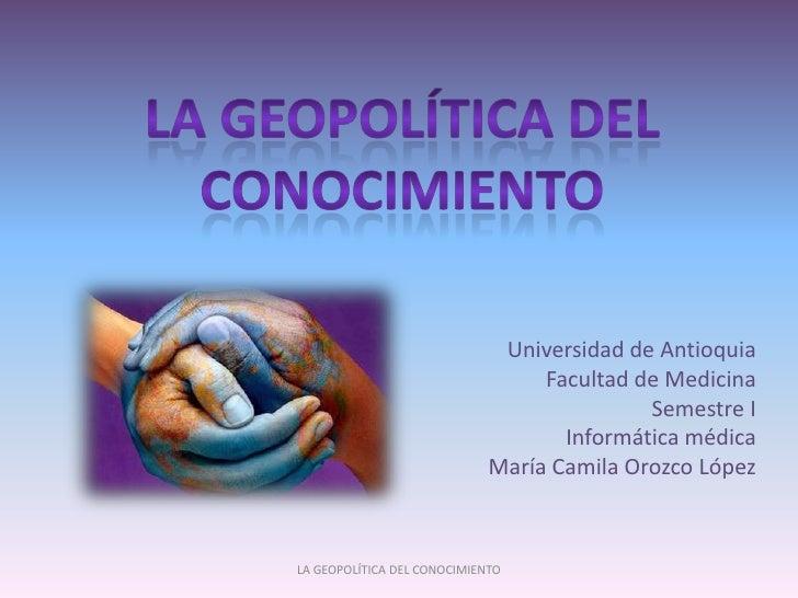 La geopolítica del conocimiento<br />Universidad de Antioquia<br />Facultad de Medicina<br />Semestre I<br />Informática m...