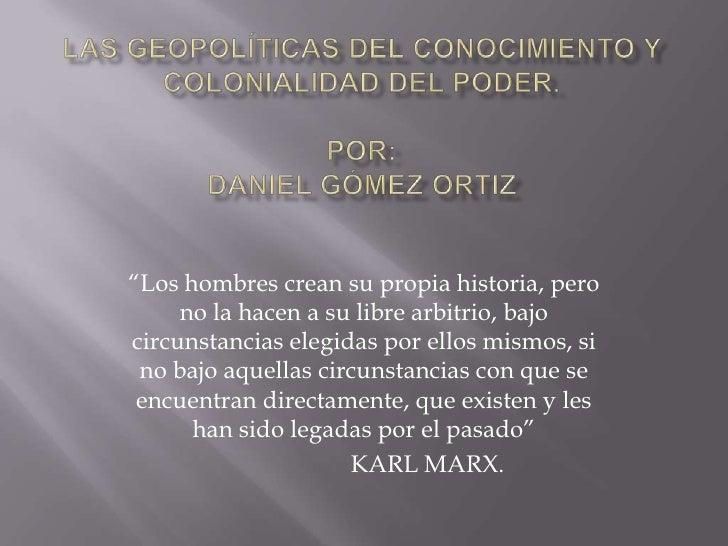 """Las geopolíticas del conocimiento y colonialidad del poder.POR:DANIEL Gómez ORTIz<br />""""Los hombres crean su propia histor..."""
