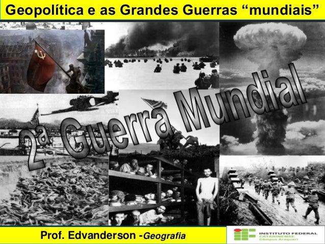 """Geopolítica e as Grandes Guerras """"mundiais"""" Prof. Edvanderson -Geografia"""