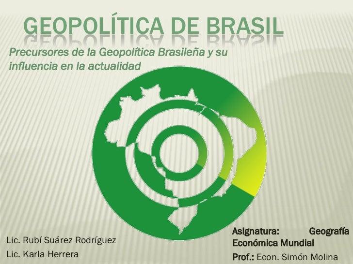 GEOPOLÍTICA DE BRASIL Precursores de la Geopolítica Brasileña y su influencia en la actualidad                            ...