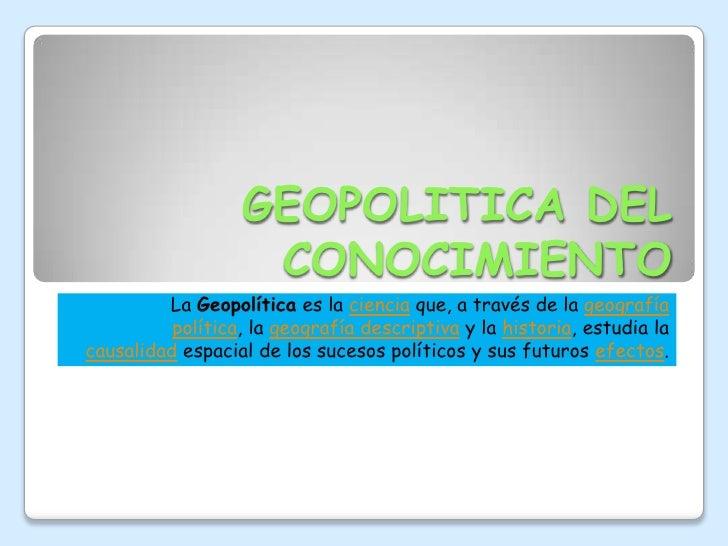 GEOPOLITICA DEL CONOCIMIENTO<br />La Geopolítica es la ciencia que, a través de la geografía política, la geografía descri...