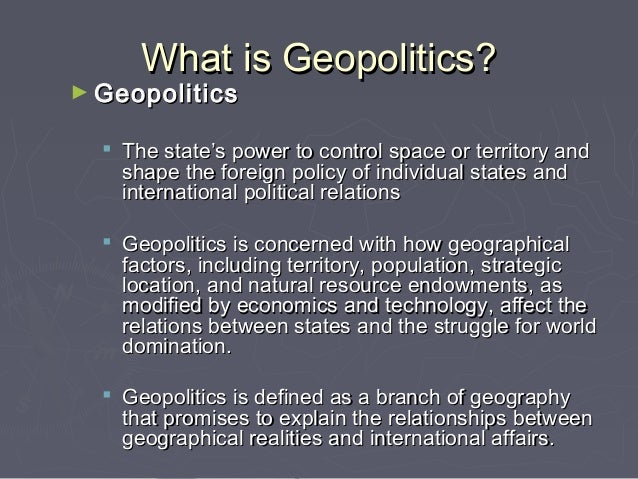 what is meant by geopolitics In this paper we will make a theoretical frame work to study the relation between geography and foreign policy this can be defined as geopolitics.