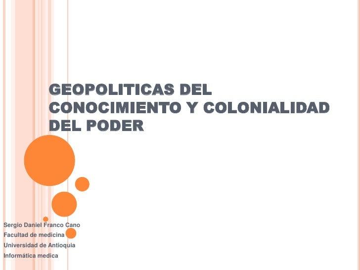 GEOPOLITICAS DEL CONOCIMIENTO Y COLONIALIDAD DEL PODER<br />Sergio Daniel Franco Cano<br />Facultad de medicina <br />Univ...