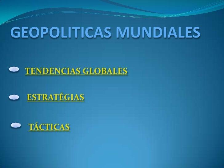 GEOPOLITICAS MUNDIALES   TENDENCIAS GLOBALES    ESTRATÉGIAS     TÁCTICAS
