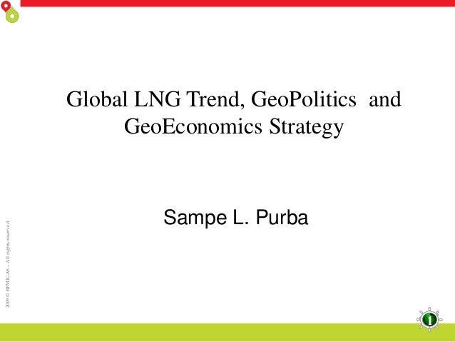 2009 © BPMIGAS – All rights reserved  Global LNG Trend, GeoPolitics and GeoEconomics Strategy  Sampe L. Purba  1