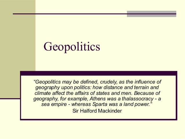 """Geopolitics """"Geopolitics may be defined, crudely, as the influence of geography upon politics: how distance and terrain an..."""