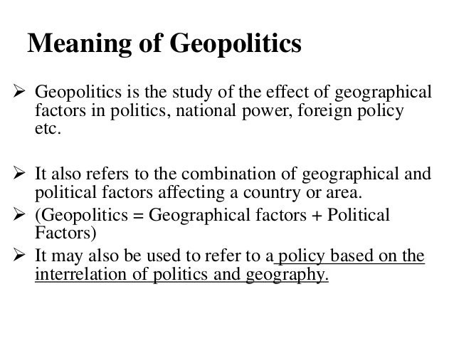 what is meant by geopolitics • moreover, geopolitics have played a role in duplicating lines to land-locked deposits • the big world of geopolitics , where the truth about lockerbie probably lies , demands the presence of the troupe elsewhere.