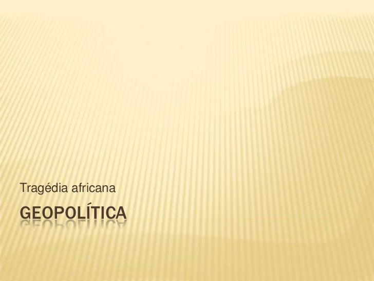 Geopolítica<br />Tragédia africana<br />