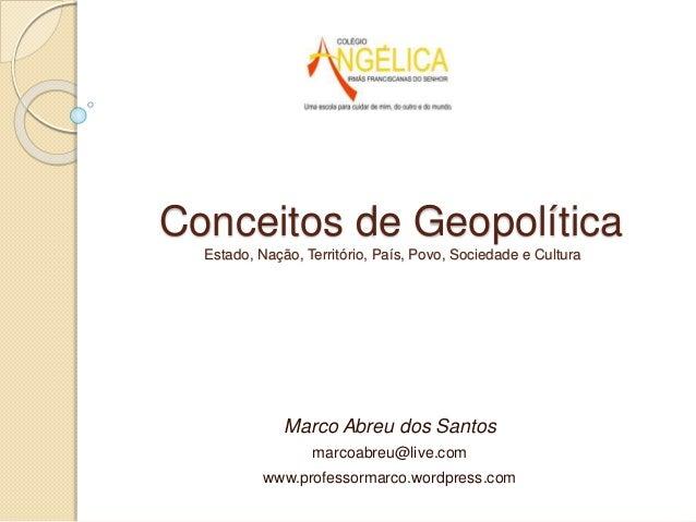 Conceitos de Geopolítica Estado, Nação, Território, País, Povo, Sociedade e Cultura Marco Abreu dos Santos marcoabreu@live...