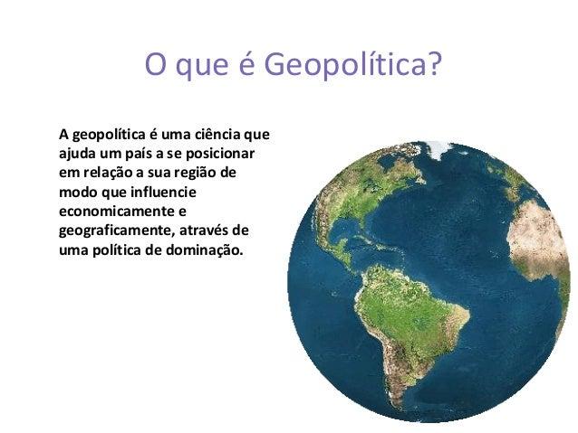 O que é Geopolítica?A geopolítica é uma ciência queajuda um país a se posicionarem relação a sua região demodo que influen...