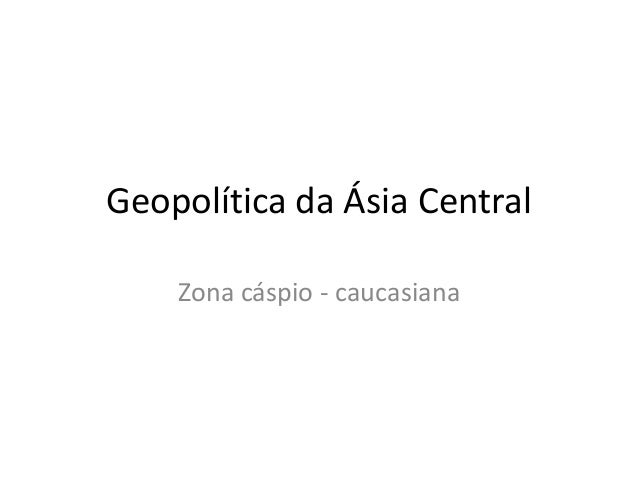 Geopolítica da Ásia Central Zona cáspio - caucasiana