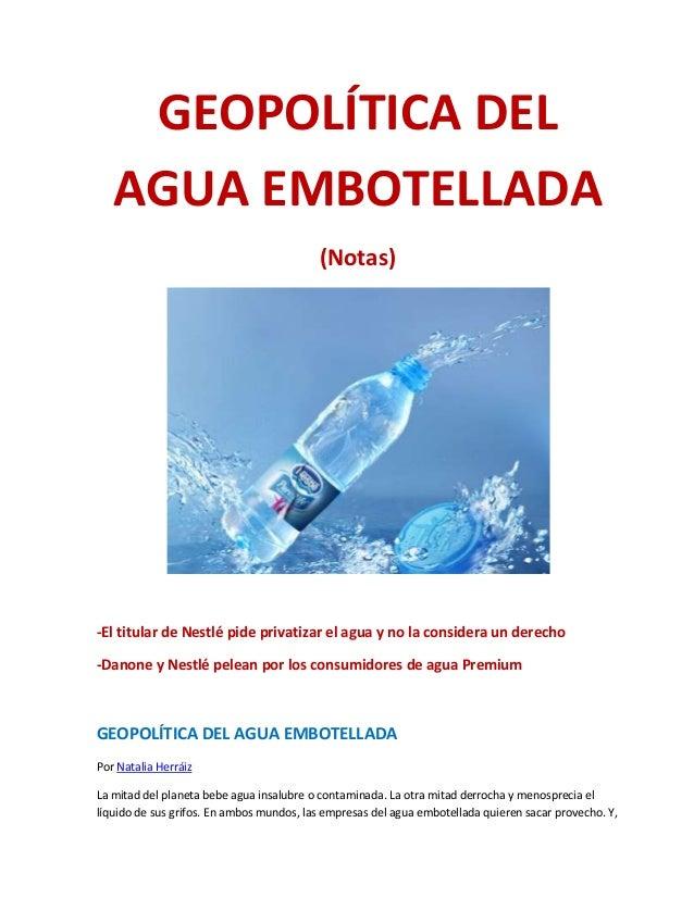 GEOPOLÍTICA DEL AGUA EMBOTELLADA (Notas) -El titular de Nestlé pide privatizar el agua y no la considera un derecho -Danon...