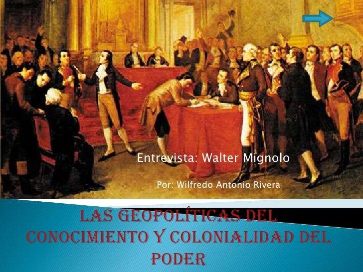 La<br />Entrevista: Walter Mignolo<br />Por: Wilfredo Antonio Rivera<br />Las geopolíticas del conocimiento y colonialidad...