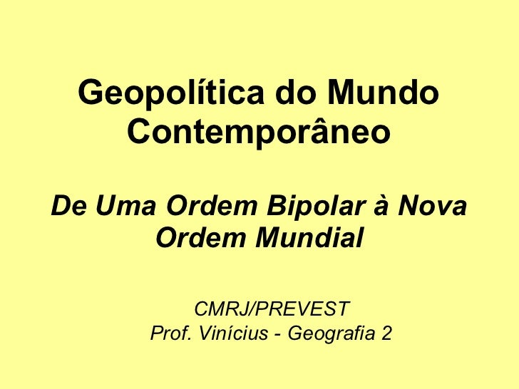 Geopolítica do Mundo Contemporâneo De Uma Ordem Bipolar à Nova Ordem Mundial CMRJ/PREVEST Prof. Vinícius - Geografia 2