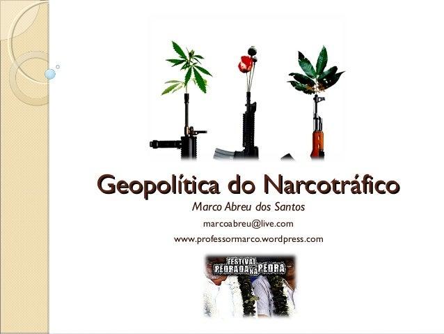 Geopolítica do NarcotráficoGeopolítica do Narcotráfico Marco Abreu dos Santos marcoabreu@live.com www.professormarco.wordp...