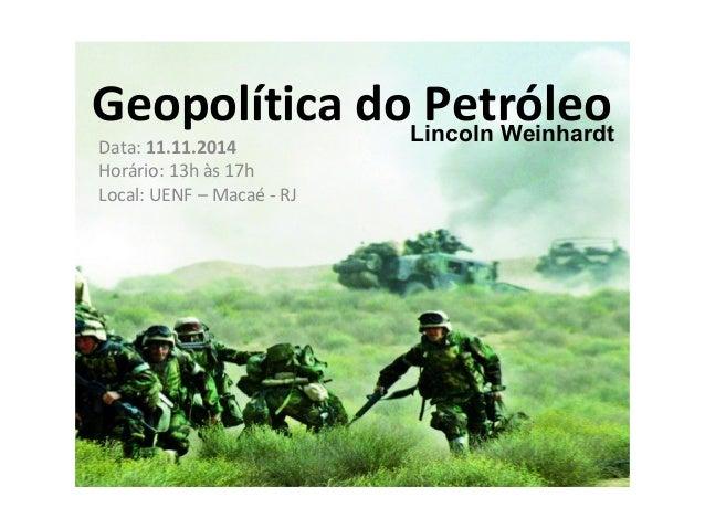 Geopolítica do Petróleo  Data: 11.11.2014  Horário: 13h às 17h  Local: UENF – Macaé - RJ  Lincoln Weinhardt