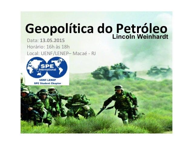 Geopolítica do PetróleoLincoln Weinhardt Data: 13.05.2015 Horário: 16h às 18h Local: UENF/LENEP– Macaé - RJ