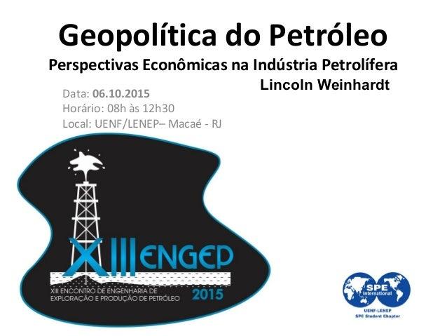 Geopolítica do Petróleo Perspectivas Econômicas na Indústria Petrolífera Lincoln Weinhardt Data: 06.10.2015 Horário: 08h à...