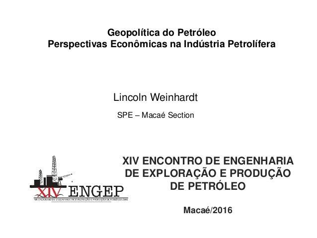 XIV ENCONTRO DE ENGENHARIA DE EXPLORAÇÃO E PRODUÇÃO DE PETRÓLEO Macaé/2016 Geopolítica do Petróleo Perspectivas Econômicas...