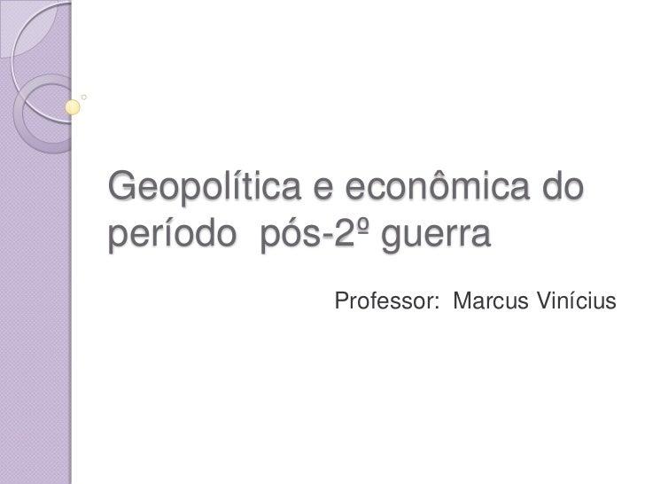 Geopolítica e econômica do período  pós-2º guerra<br />Professor:  Marcus Vinícius<br />